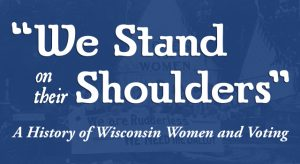 'We Stand on Their Shoulders:' A History of Wisconsin Women and Voting